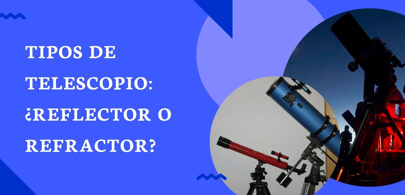 tipos de telescopio ¿reflector o refractor?
